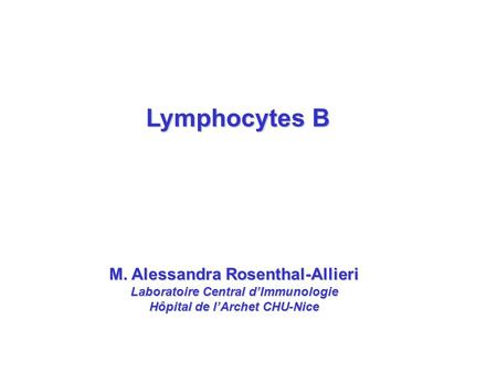 M. Alessandra Rosenthal-Allieri Laboratoire Central d'Immunologie Hôpital de l'Archet CHU-Nice Lymphocytes B.