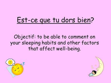 Est-ce que tu dors bien? Objectif: to be able to comment on your sleeping habits and other factors that affect well-being.