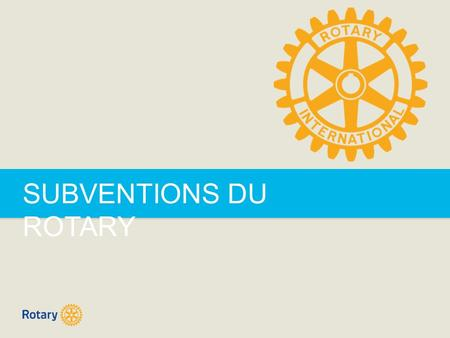 SUBVENTIONS DU ROTARY. ROTARY GRANTS | 2 SUBVENTIONS DU ROTARY  Subventions de district  Subventions mondiales.