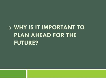 O WHY IS IT IMPORTANT TO PLAN AHEAD FOR THE FUTURE?