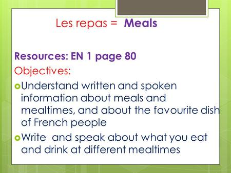 Les repas = Meals Resources: EN 1 page 80 Objectives:  Understand written and spoken information about meals and mealtimes, and about the favourite dish.