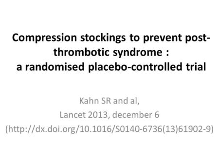 Compression stockings to prevent post- thrombotic syndrome : a randomised placebo-controlled trial Kahn SR and al, Lancet 2013, december 6 (http://dx.doi.org/10.1016/S0140-6736(13)61902-9)