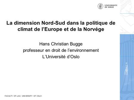 FACULTY OF LAW, UNIVERSITY OF OSLO La dimension Nord-Sud dans la politique de climat de l'Europe et de la Norvége Hans Christian Bugge professeur en droit.