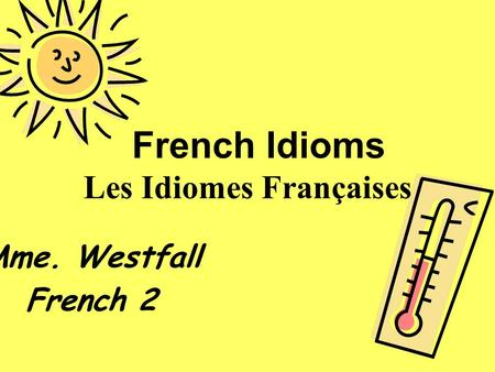 French Idioms Les Idiomes Françaises Mme. Westfall French 2.