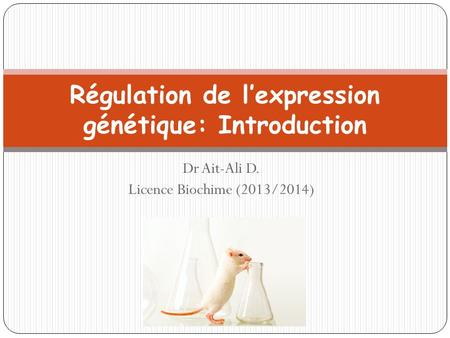 Régulation de l'expression génétique: Introduction Dr Ait-Ali D. Licence Biochime (2013/2014)
