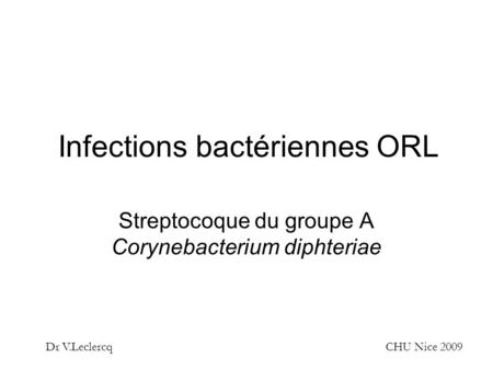Infections bactériennes ORL Streptocoque du groupe A Corynebacterium diphteriae Dr V.LeclercqCHU Nice 2009.