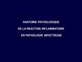 ANATOMIE PATHOLOGIQUE DE LA REACTION INFLAMMATOIRE