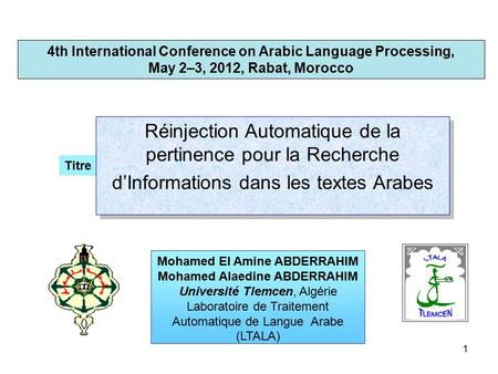 1 4th International Conference on Arabic Language Processing, May 2–3, 2012, Rabat, Morocco Titre Mohamed El Amine ABDERRAHIM Mohamed Alaedine ABDERRAHIM.