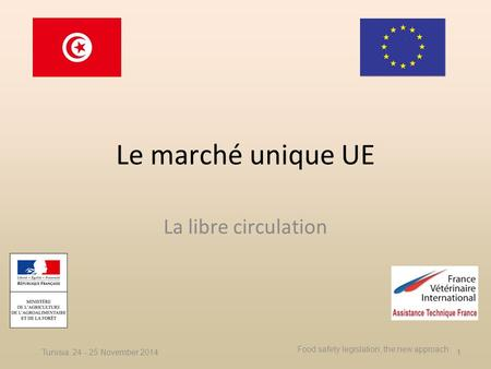Le marché unique UE La libre circulation Tunisia, 24 - 25 November 2014 Food safety legislation, the new approach 1.