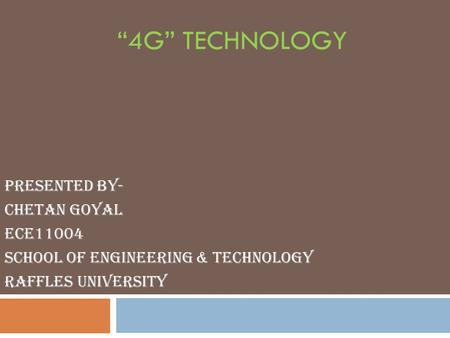 """4G"" TECHNOLOGY Presented By- Chetan Goyal ECE11004 School of Engineering & Technology RAFFLES University."