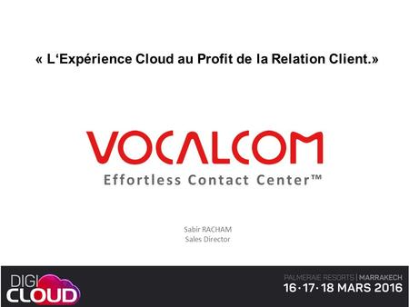 Effortless Contact Center™ Sabir RACHAM Sales Director « L'Expérience Cloud au Profit de la Relation Client.»