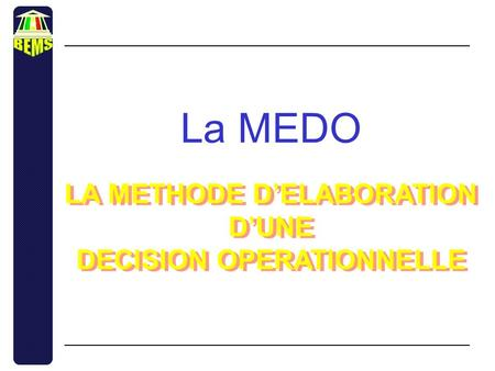 La MEDO LA METHODE D'ELABORATION D'UNE DECISION OPERATIONNELLE LA METHODE D'ELABORATION D'UNE DECISION OPERATIONNELLE.