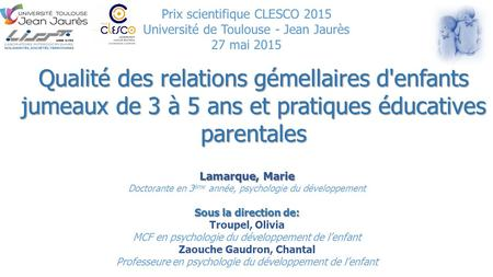 Prix scientifique CLESCO 2015 Université de Toulouse - Jean Jaurès 27 mai 2015 Qualité des relations gémellaires d'enfants jumeaux de 3 à 5 ans et pratiques.