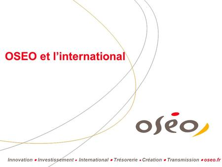 Innovation  Investissement  International  Trésorerie  Création  Transmission  oseo.fr OSEO et l'international.