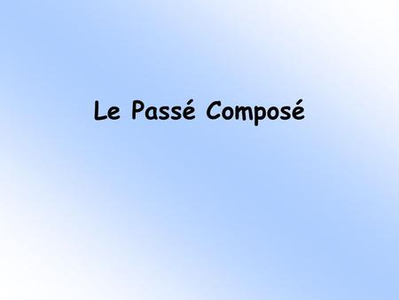 Le Passé Composé Look at the following 3 sentences. Ali played football yesterday They have visited Paris 3 times We did tidy the bedroom What do they.