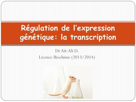 Dr Ait-Ali D. Licence Biochime (2013/2014) Régulation de l'expression génétique: la transcription.