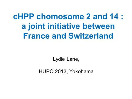 CHPP chomosome 2 and 14 : a joint initiative between France and Switzerland Lydie Lane, HUPO 2013, Yokohama.