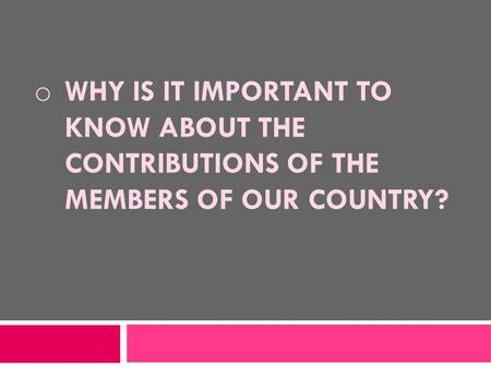 O WHY IS IT IMPORTANT TO KNOW ABOUT THE CONTRIBUTIONS OF THE MEMBERS OF OUR COUNTRY?