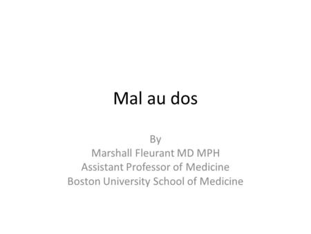 Mal au dos By Marshall Fleurant MD MPH Assistant Professor of Medicine Boston University School of Medicine.