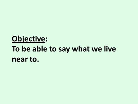 Objective: To be able to say what we live near to.