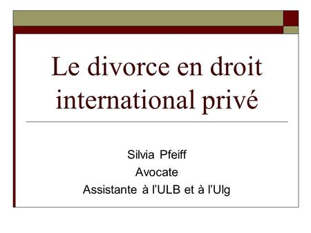 Le divorce en droit international privé Silvia Pfeiff Avocate Assistante à l'ULB et à l'Ulg.