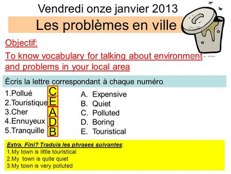 Les problèmes en ville Objectif: To know vocabulary for talking about environment and problems in your local area 1.Pollué 2.Touristique 3.Cher 4.Ennuyeux.