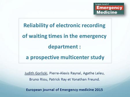 Reliability of electronic recording of waiting times in the emergency department : a prospective multicenter study Judith Gorlicki, Pierre-Alexis Raynal,