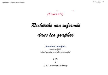 1 A. Cornuéjols Introduction à l'intelligence artificielle Introduction à l'Intelligence Artificielle (Cours n°2) Recherche non informée dans les graphes.