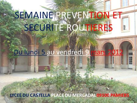 SEMAINE PREVENTION ET SECURITE ROUTIERES Du lundi 5 au vendredi 9 mars 2012 LYCEE DU CASTELLA PLACE DU MERCADAL 09100 PAMIERS.