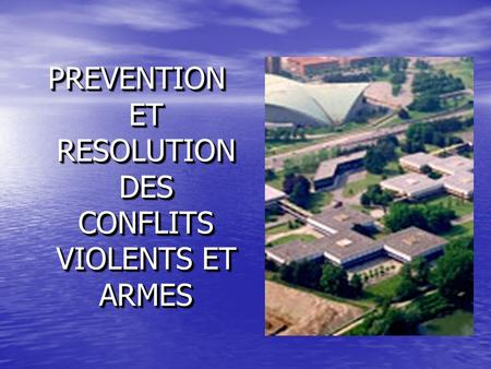 PREVENTION ET RESOLUTION DES CONFLITS VIOLENTS ET ARMES.