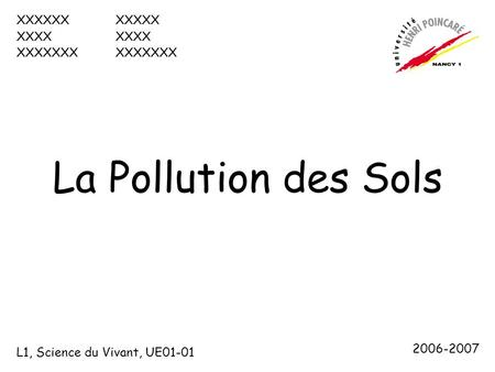 La Pollution des Sols XXXXXXXXXXXXXXXXXXXXXX L1, Science du Vivant, UE01-01 2006-2007.