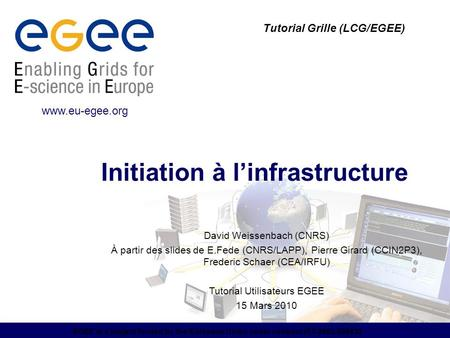 EGEE is a project funded by the European Union under contract IST-2003-508833 Initiation à l'infrastructure Tutorial Grille (LCG/EGEE) www.eu-egee.org.