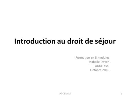 Introduction au droit de séjour Formation en 5 modules Isabelle Doyen ADDE asbl Octobre 2010 1 ADDE asbl.