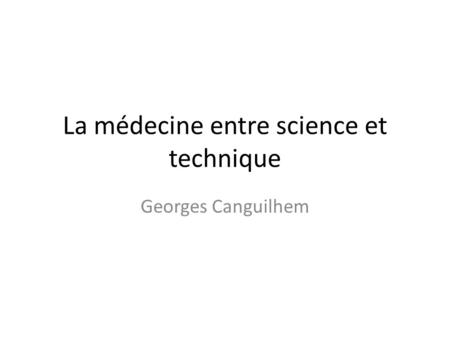 La médecine entre science et technique Georges Canguilhem.