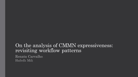 On the analysis of CMMN expressiveness: revisiting workflow patterns Renata Carvalho Hafedh Mili.