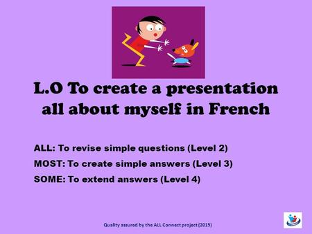 L.O To create a presentation all about myself in French ALL: To revise simple questions (Level 2) MOST: To create simple answers (Level 3) SOME: To extend.