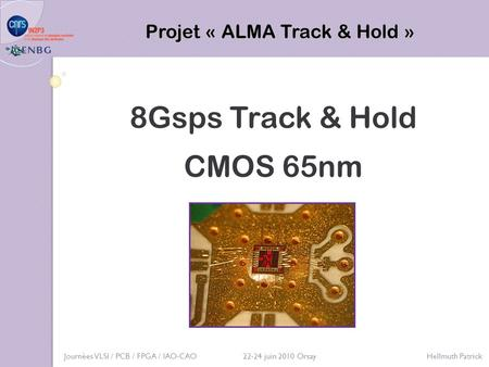 8Gsps Track & Hold CMOS 65nm Projet « ALMA Track & Hold » Journées VLSI / PCB / FPGA / IAO-CAO 22-24 juin 2010 Orsay Hellmuth Patrick.