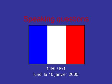 Speaking questions 11HL/ Fr1 lundi le 10 janvier 2005.