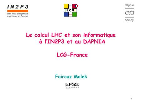 1 Le calcul LHC et son informatique à l'IN2P3 et au DAPNIA LCG-France Fairouz Malek.