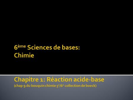 6ème Sciences de bases: Chimie Chapitre 1: Réaction acide-base (chap 9 du bouquin chimie 5e/6e collection de boeck) 																C. Draguet.