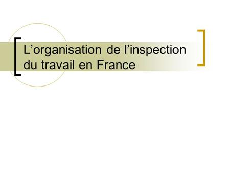 L'organisation de l'inspection du travail en France.