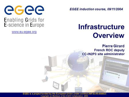 EGEE is a project funded by the European Union under contract INFSO-RI-508833 Copyright (c) Members of the EGEE Collaboration. 2004. Infrastructure Overview.