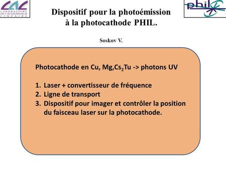 Dispositif pour la photoémission à la photocathode PHIL. Soskov V. Photocathode en Cu, Mg,Cs 2 Tu -> photons UV 1.Laser + convertisseur de fréquence 2.Ligne.