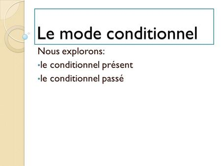 Le mode conditionnel Nous explorons: le conditionnel présent le conditionnel passé.