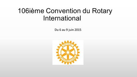 106ième Convention du Rotary International Du 6 au 9 juin 2015.