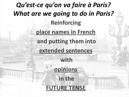 Qu'est-ce qu'on va faire à Paris? What are we going to do in Paris? Reinforcing place names in French and putting them into extended sentences with opinions.