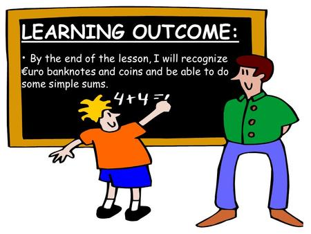 LEARNING OUTCOME: By the end of the lesson, I will recognize €uro banknotes and coins and be able to do some simple sums.