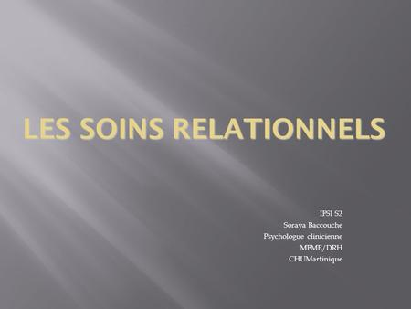 LES SOINS RELATIONNELS IFSI S2 Soraya Baccouche Psychologue clinicienne MFME/DRH CHUMartinique.