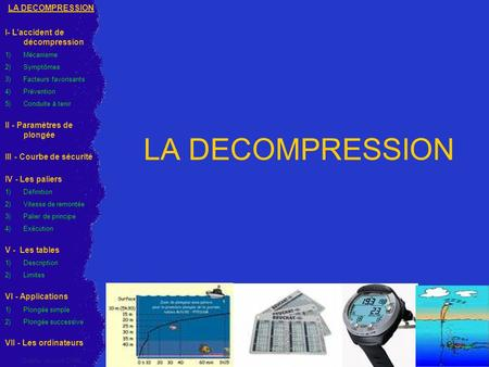 LA DECOMPRESSION I- L'accident de décompression 1)Mécanisme 2)Symptômes 3)Facteurs favorisants 4)Prévention 5) Conduite à tenir II - Paramètres de plongée.
