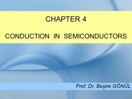 CHAPTER 4 CONDUCTION IN SEMICONDUCTORS Prof. Dr. Beşire GÖNÜL.